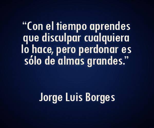 """""""Con el tiempo aprendes que disculpar cualquiera lo hace, pero perdonar es sólo de almas grandes"""" Jorge Luis Borges"""