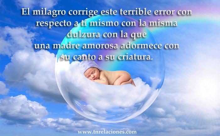El milagro corrige este terrible error con respecto a ti mismo con la misma dulzura con la que una madre amorosa adormece con su canto a su criatura.