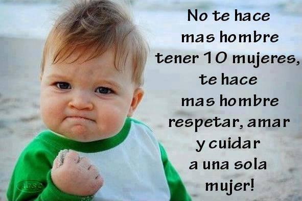 No te hace más hombre tener 10 mujeres, te hace mas hombre respetar, amar y cuidar a una sola mujer.