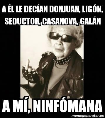 A él le decían Don Juan, ligón, seductor, casanova, galán...a mí Ninfómana