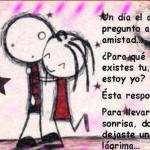 Un día el amor preguntó a la amistad...Para que existes tu, si ya estoy yo. Ésta respondió: Para llevar una sonrisa, donde dejaste una lágrima...