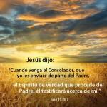 Jesús dijo: Cuando venga el consolador que yo le enviaré de parte del Padre, el Espíritu de verdad que procede del Padre, Él testificará acerca de mí