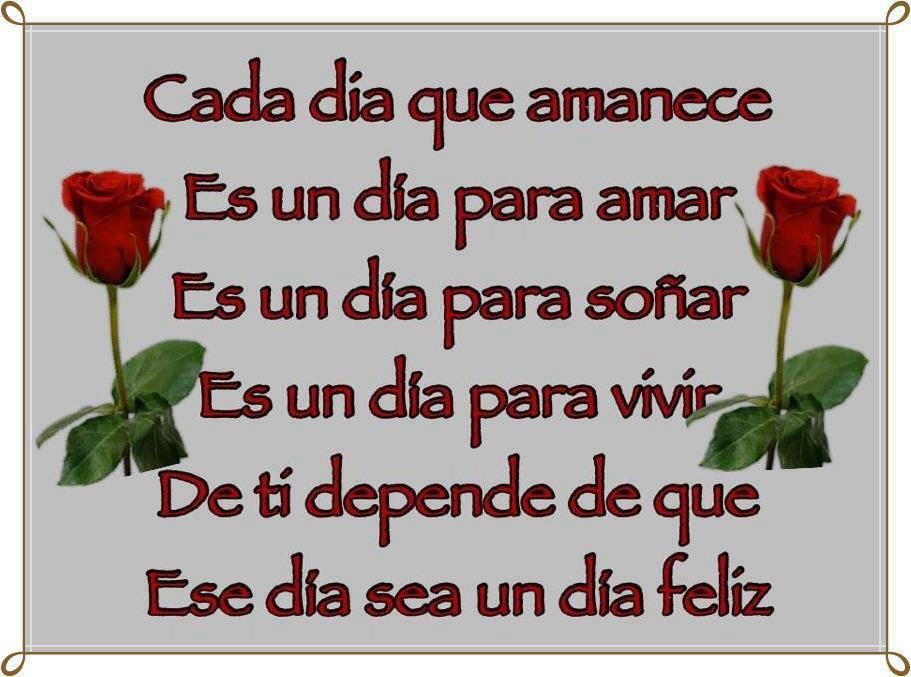 Cada día que amanece es un día para amar, es un día para soñar, es un día para vivir. De tí depende de que ese día sea un día feliz.