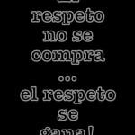 El respeto no se compra ni se vende, el respeto se gana