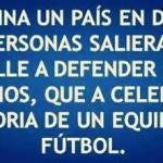 Imagina un País en donde más personas salieran a la calle a defender sus derechos, que a celebrar la victoria de un equipo de fútbol.