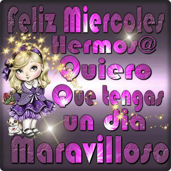 Feliz Miércoles Hermos@. Quiero que tengas un día maravilloso.
