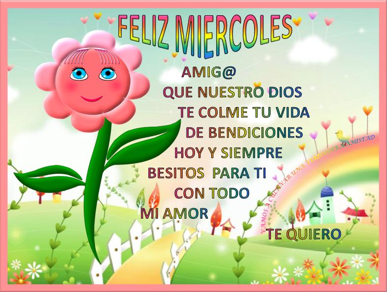 Feliz Miercoles amig@. Que nuestro Dios te colme tu vida de bendiciones hoy y siempre. Besitos para tí con todo mi Amor. Te quiero.