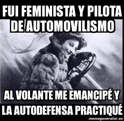 Fui feminista y pilota Automovilismo. Al volante me emancipé y la autodefensa practiqué.