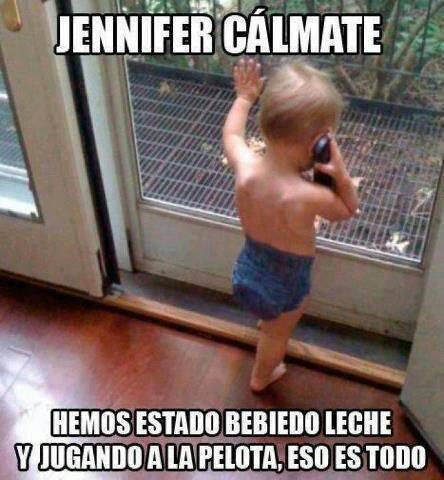 Jennifer Cálmate, hemos estado bebiendo leche y jugando a la pelota, eso es todo.