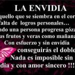 La envidia es aquello que sse siembra en el corazón por falta de logros personales... Nada es imposible sin envidia y con amor sincero