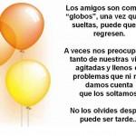 Los amigos son como los globos, una vez que los sueltas, puede que no regresen. A veces nos preocupamos tanto de nuestras vidas agitada y llenos de problemas...