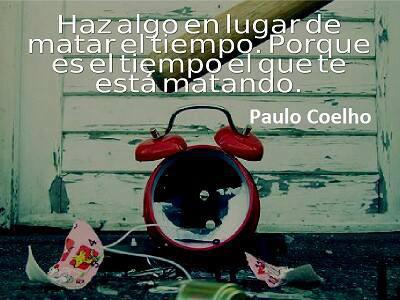 Haz algo en lugar de matar el tiempo, porque es el tiempo el que te está matando. Paulo Coelho