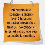 Mi abuela solo conoció la radio y tuvo 9 hijos. Mi mamá la televisión y tuvo 3...Yo conocí el Internet...