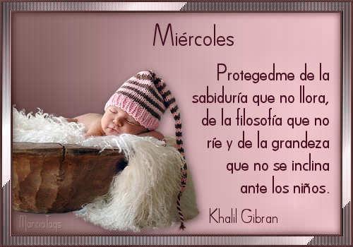 Miércoles. Protegedme de la sabiduría que no llora, de la filosofía que no ríe y de la grandeza que no se inclina ante los niños.