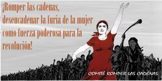 Romper las cadenas, desencadenar la furia de la mujer como fuerza poderosa para la revolución.