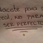 Naciste para ser real no para ser perfecto