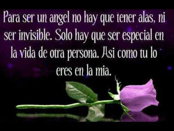 Para ser un Angel no hay que tener alas, ni ser invisible. Solo hay que ser especial en la vida de otra persona. Así como tú lo eres en la mía.