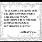 Te convertirás en aquello en lo que pienses constantemente. Cada día, minuto, segundo de tu vida estás construyendo tu futuro con tu manera de pensar. Earl Nigthingale