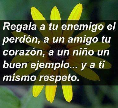 Regala a tu enemigo el perdón, a un amigo tu corazón, a un ñiño un buen ejemplo, y a ti mismo respeto