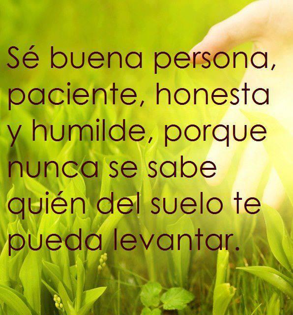 Sé buena persona, paciente, honesta y humilde, porque nunca se sabe quién del suelo te pueda levantar