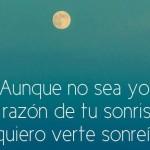 Auque no sea yo la razón de tu sonrisa, quiero verte sonreir