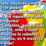 Jefe necesito irme, voy a ser padre. Vaya, vaya González. Al día siguiente el jefe le pregunta...