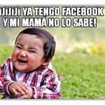 Jijiii Ya tengo Facebook y mi mamá no lo sabe.