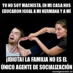 Yo no soy machista. En mi casa nos educaron igual a mi hermana y a mí. Idiota la familia no es el único agente de socialización.