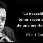La Necesidad de tener razón, es signo de una mente vulgar. Albert Camus.