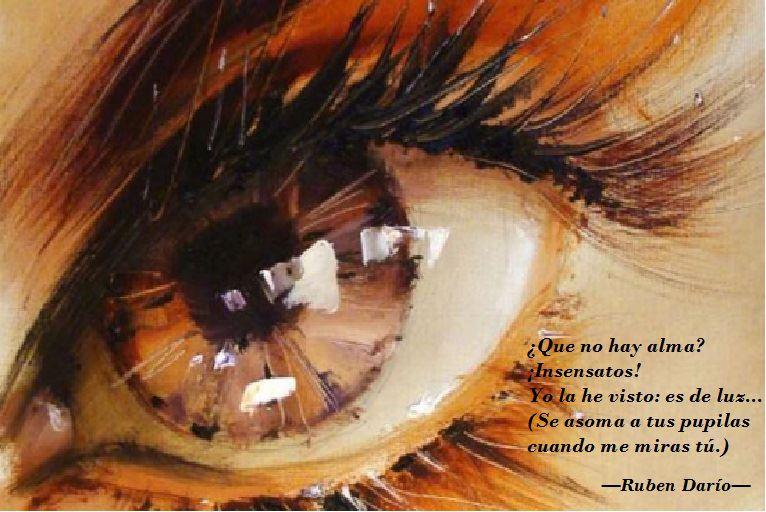 Que no hay alma. Insensatos. Yo la he visto: es de luz...Se asoma a tus pupilas cuando me miras tú.