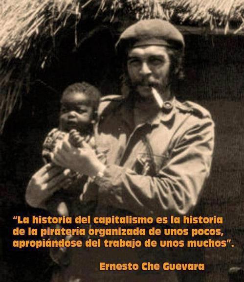 La Historia del capitalismo es la historia de la piratería organizada de unos pocos, apropiándose del trabajo de unos muchos. Ernesto Che Guevara.