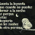Cuenta la leyenda que cuando no puedes dormir a la noche es porque estás despierto en los sueños de otra persona.