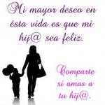 Mi mayor deseo en esta vida es que mi hij@ sea feliz. Comparte si amas a tu hij@