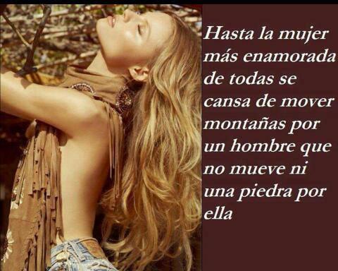 Hasta la mujer más enamorada de todas se cansa de mover montañas por un hombre que no mueve ni una piedra por ella.