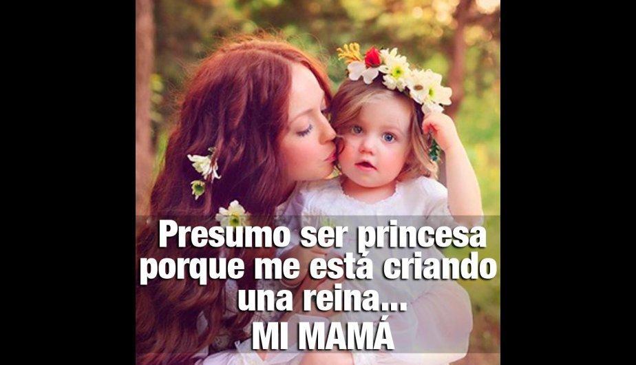 Presumo de ser Princesa porque me está criando una reina...Mi mamá.