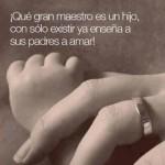 Qué gran maestro es un hijo, con sólo existir ya enseña a sus padres a amar.