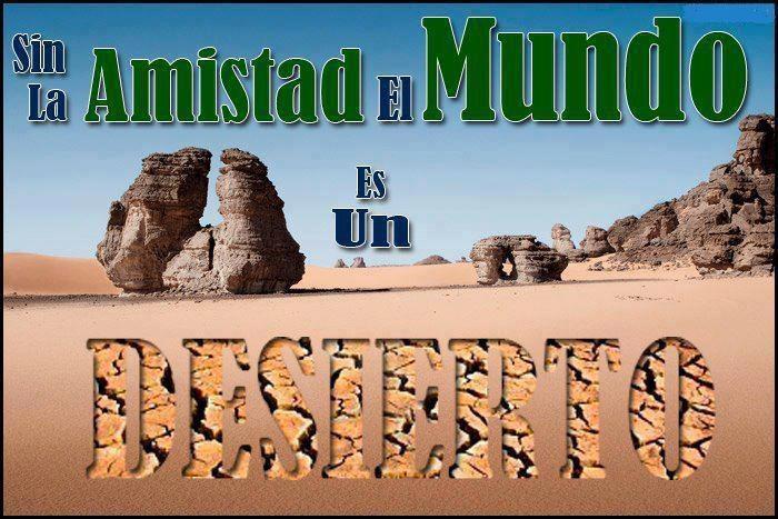Sin la Amistad el Mundo es un desierto.