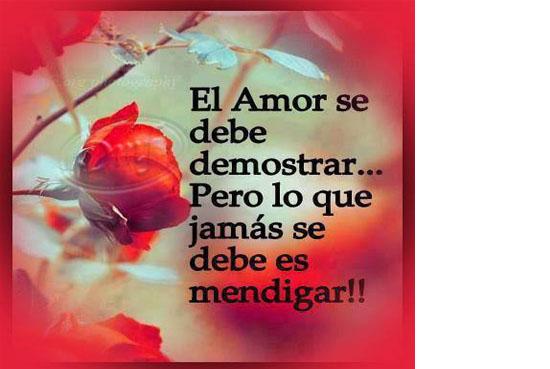 El Amor se debe demostrar...Pero lo que jamás se debe es mendigar.