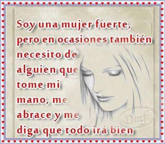 Soy una mujer fuerte, pero en ocasiones, también necesito de alguien que me tome mi mano, me abrace y me diga que todo irá bien.