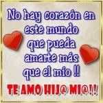 Te Amo Hij@ Mi@. No hay corazón en este mundo que pueda amarte más que le mío.