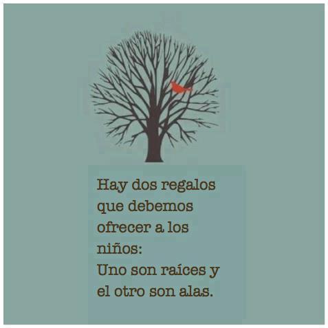 Hay dos regalos que debemos ofrecer a los niños: Uno son raíces y el otro alas.