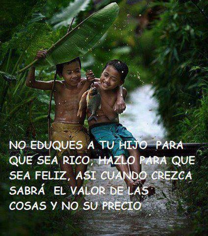 No eduques a tu hijo para que sea rico, hazlo para que sea feliz, así cuando crezca sabrá el valor de las cosas y no su precio.
