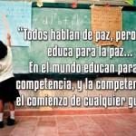Todos hablan de paz, pero nadie educa para la paz...En el mundo educan para la competencia, y la competencia es el comienzo de cualquier guerra.