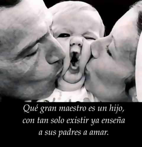 Qué gran maestro es un hijo, con tan solo existir ya enseña a sus padres a amar.