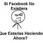 Si Facebook no Existiera. Qué estarías haciendo ahora?