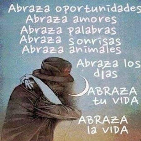 Abraza oportunidades. Abraza amores. Abraza palabras. Abraza sonrisas. Abraza animales. Abraza los días. Abraza tu vida. Abraza la vida.
