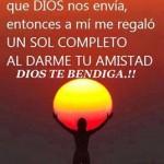 Dicen que los amigos son un rayo de luz que Dios nos envía, entonces a mí me regaló un Sol Completo al darme Tu Amistad. Dios te bendiga.