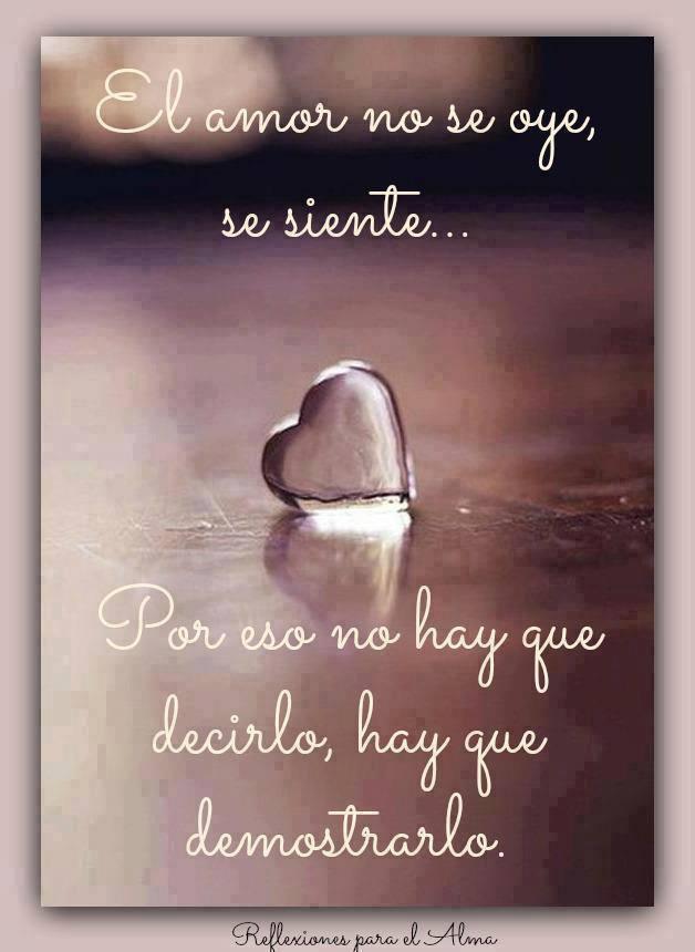 El amor no se oye, se siente...Por eso no hay que decirlo, hay que demostrarlo.