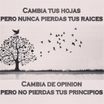 Cambia tus hojas, pero nunca pierdas tus raices. Cambia de opinión pero no pierdas tus principios.