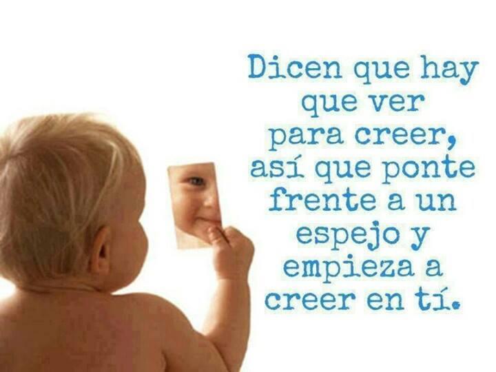 Dicen que hay que ver para creer, así que ponte frente a un espejo y empieza a creer en tí.